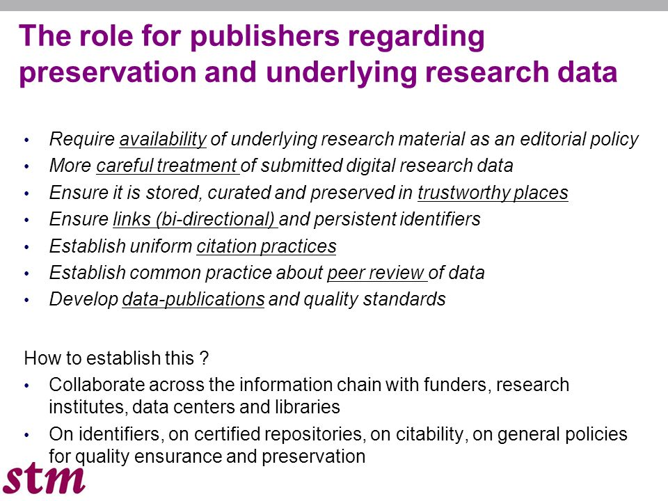 13 The role for publishers regarding preservation and underlying research data Require availability of underlying research material as an editorial policy More careful treatment of submitted digital research data Ensure it is stored, curated and preserved in trustworthy places Ensure links (bi-directional) and persistent identifiers Establish uniform citation practices Establish common practice about peer review of data Develop data-publications and quality standards How to establish this .