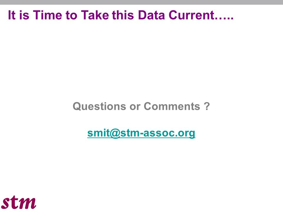 It is Time to Take this Data Current….. Questions or Comments smit@stm-assoc.org