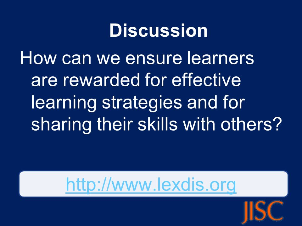 Discussion How can we ensure learners are rewarded for effective learning strategies and for sharing their skills with others? http://www.lexdis.org