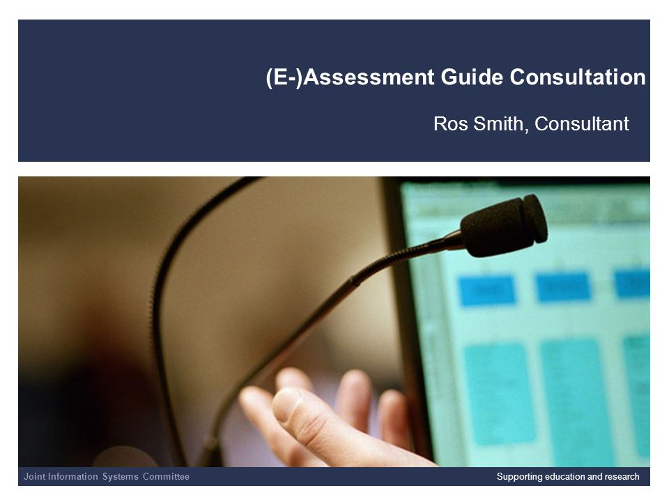 Joint Information Systems Committee 01/04/2014 | slide 1 (E-)Assessment Guide Consultation Ros Smith, Consultant Joint Information Systems CommitteeSupporting education and research