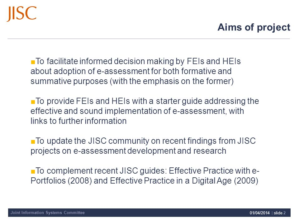 Joint Information Systems Committee 01/04/2014 | slide 2 Aims of project To facilitate informed decision making by FEIs and HEIs about adoption of e-assessment for both formative and summative purposes (with the emphasis on the former) To provide FEIs and HEIs with a starter guide addressing the effective and sound implementation of e-assessment, with links to further information To update the JISC community on recent findings from JISC projects on e-assessment development and research To complement recent JISC guides: Effective Practice with e- Portfolios (2008) and Effective Practice in a Digital Age (2009)
