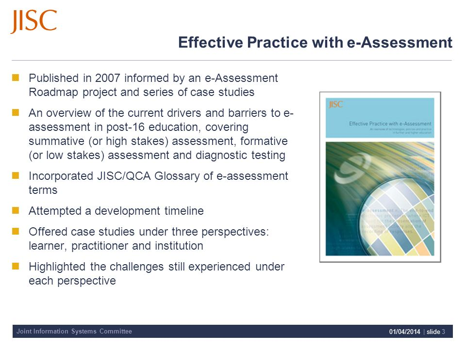 Joint Information Systems Committee 01/04/2014 | slide 3 Effective Practice with e-Assessment Published in 2007 informed by an e-Assessment Roadmap project and series of case studies An overview of the current drivers and barriers to e- assessment in post-16 education, covering summative (or high stakes) assessment, formative (or low stakes) assessment and diagnostic testing Incorporated JISC/QCA Glossary of e-assessment terms Attempted a development timeline Offered case studies under three perspectives: learner, practitioner and institution Highlighted the challenges still experienced under each perspective