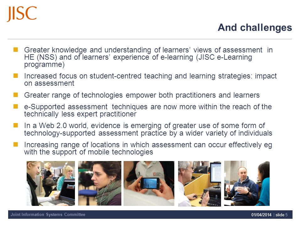 Joint Information Systems Committee 01/04/2014 | slide 5 And challenges Greater knowledge and understanding of learners views of assessment in HE (NSS) and of learners experience of e-learning (JISC e-Learning programme) Increased focus on student-centred teaching and learning strategies: impact on assessment Greater range of technologies empower both practitioners and learners e-Supported assessment techniques are now more within the reach of the technically less expert practitioner In a Web 2.0 world, evidence is emerging of greater use of some form of technology-supported assessment practice by a wider variety of individuals Increasing range of locations in which assessment can occur effectively eg with the support of mobile technologies