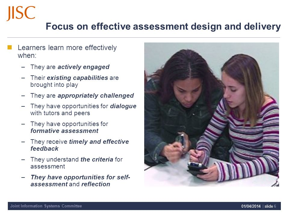 Joint Information Systems Committee 01/04/2014 | slide 6 Focus on effective assessment design and delivery Learners learn more effectively when: –They are actively engaged –Their existing capabilities are brought into play –They are appropriately challenged –They have opportunities for dialogue with tutors and peers –They have opportunities for formative assessment –They receive timely and effective feedback –They understand the criteria for assessment –They have opportunities for self- assessment and reflection