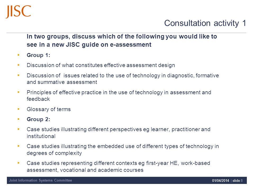 Joint Information Systems Committee 01/04/2014 | slide 8 Consultation activity 1 In two groups, discuss which of the following you would like to see in a new JISC guide on e-assessment Group 1: Discussion of what constitutes effective assessment design Discussion of issues related to the use of technology in diagnostic, formative and summative assessment Principles of effective practice in the use of technology in assessment and feedback Glossary of terms Group 2: Case studies illustrating different perspectives eg learner, practitioner and institutional Case studies illustrating the embedded use of different types of technology in degrees of complexity Case studies representing different contexts eg first-year HE, work-based assessment, vocational and academic courses