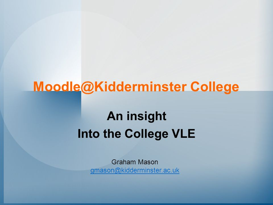 Moodle@Kidderminster College An insight Into the College VLE Graham Mason gmason@kidderminster.ac.uk