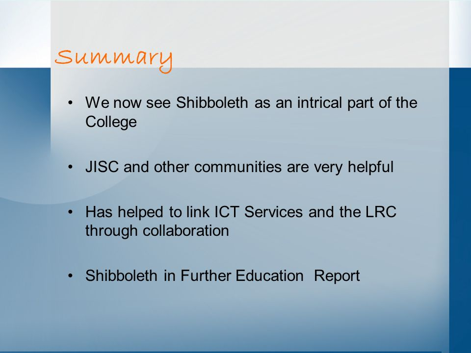 Summary We now see Shibboleth as an intrical part of the College JISC and other communities are very helpful Has helped to link ICT Services and the L