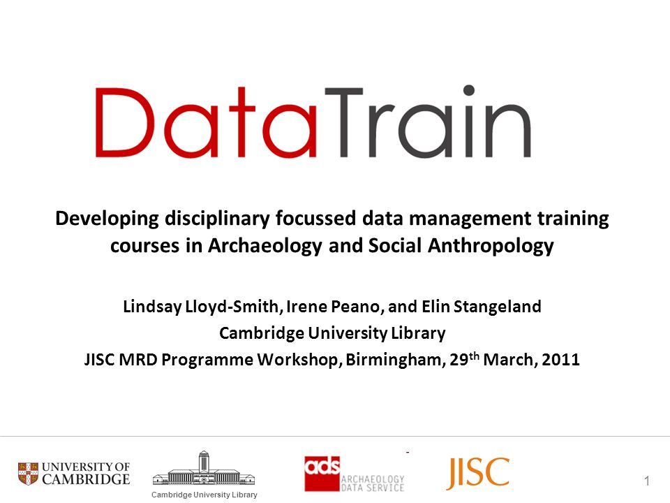 1 Cambridge University Library Developing disciplinary focussed data management training courses in Archaeology and Social Anthropology Lindsay Lloyd-Smith, Irene Peano, and Elin Stangeland Cambridge University Library JISC MRD Programme Workshop, Birmingham, 29 th March, 2011