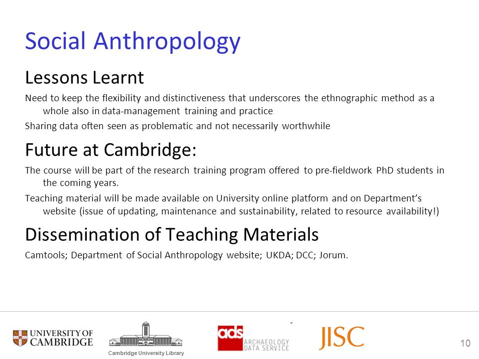 10 Cambridge University Library Social Anthropology Lessons Learnt Need to keep the flexibility and distinctiveness that underscores the ethnographic method as a whole also in data-management training and practice Sharing data often seen as problematic and not necessarily worthwhile Future at Cambridge: The course will be part of the research training program offered to pre-fieldwork PhD students in the coming years.