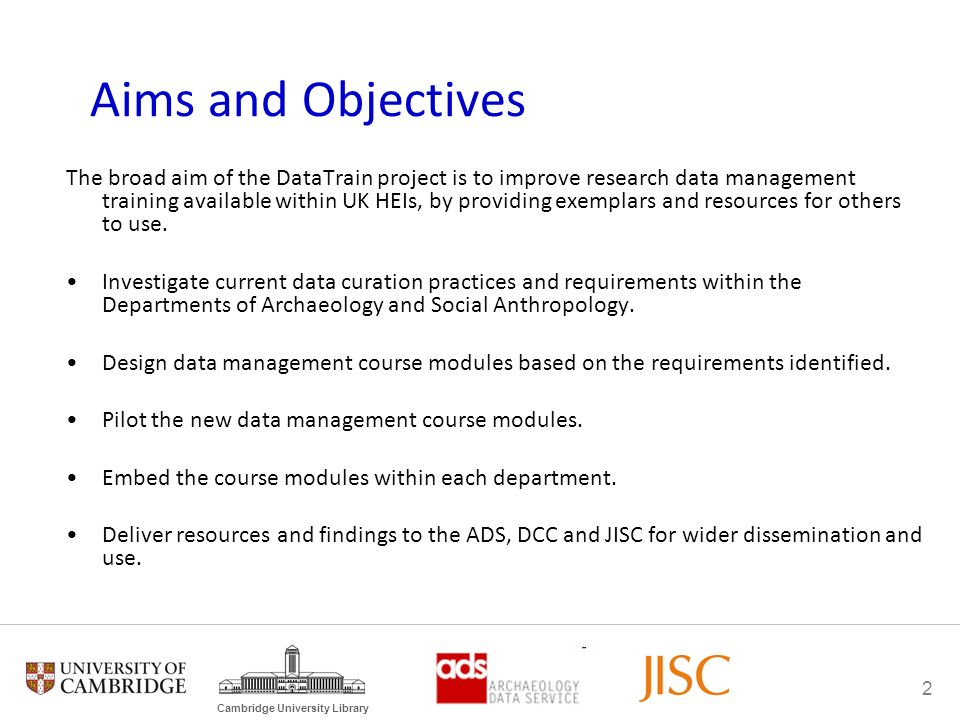 2 Cambridge University Library Aims and Objectives The broad aim of the DataTrain project is to improve research data management training available within UK HEIs, by providing exemplars and resources for others to use.