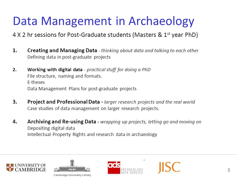 5 Cambridge University Library Data Management in Archaeology 4 X 2 hr sessions for Post-Graduate students (Masters & 1 st year PhD) 1.Creating and Ma