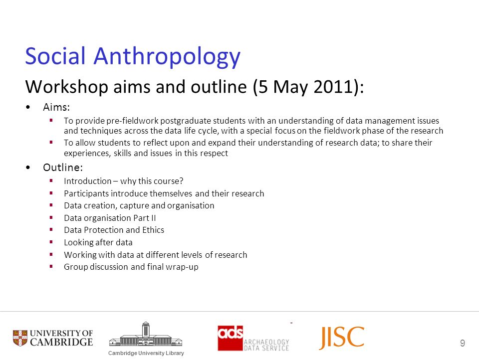 9 Cambridge University Library Social Anthropology Workshop aims and outline (5 May 2011): Aims: To provide pre-fieldwork postgraduate students with an understanding of data management issues and techniques across the data life cycle, with a special focus on the fieldwork phase of the research To allow students to reflect upon and expand their understanding of research data; to share their experiences, skills and issues in this respect Outline: Introduction – why this course.