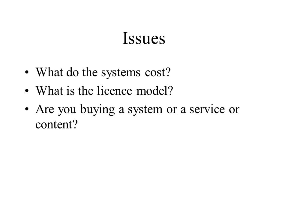 Issues What do the systems cost? What is the licence model? Are you buying a system or a service or content?