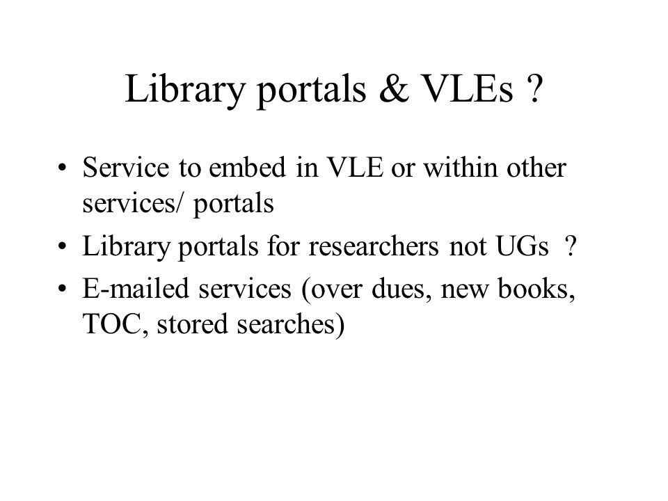 Library portals & VLEs ? Service to embed in VLE or within other services/ portals Library portals for researchers not UGs ? E-mailed services (over d