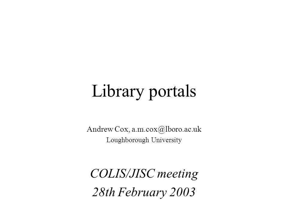 Library portals Andrew Cox, a.m.cox@lboro.ac.uk Loughborough University COLIS/JISC meeting 28th February 2003