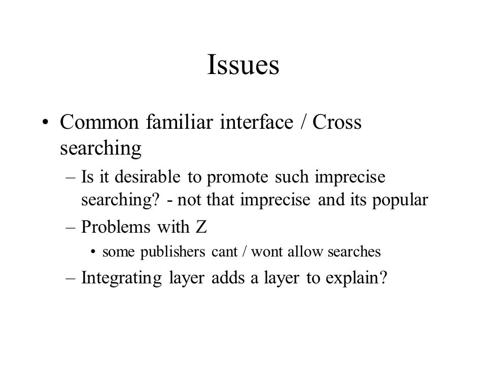 Issues Common familiar interface / Cross searching –Is it desirable to promote such imprecise searching? - not that imprecise and its popular –Problem