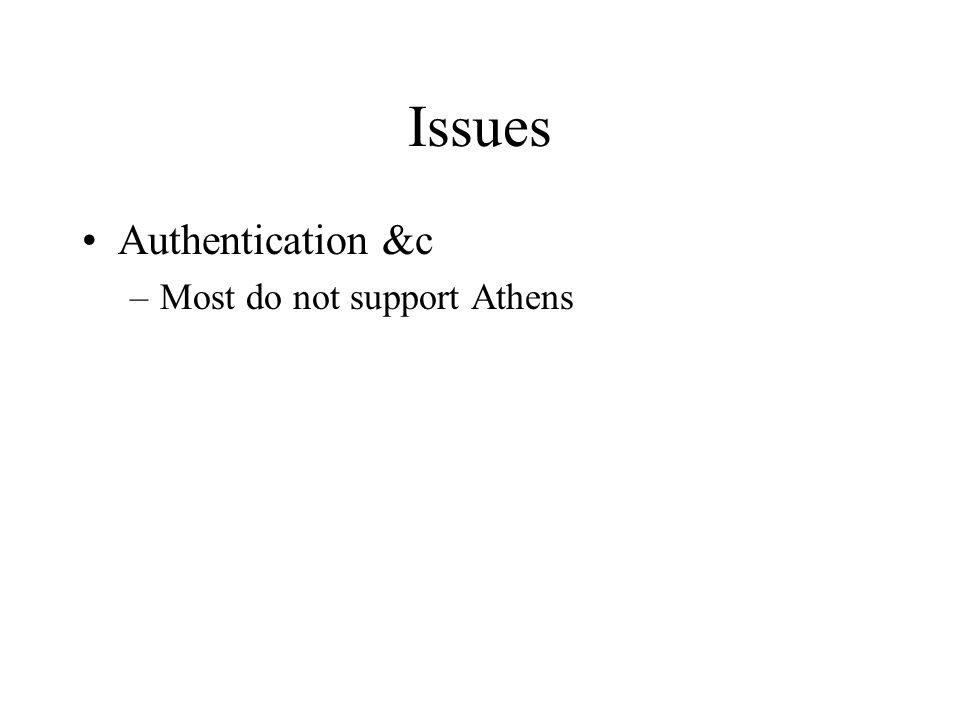 Issues Authentication &c –Most do not support Athens