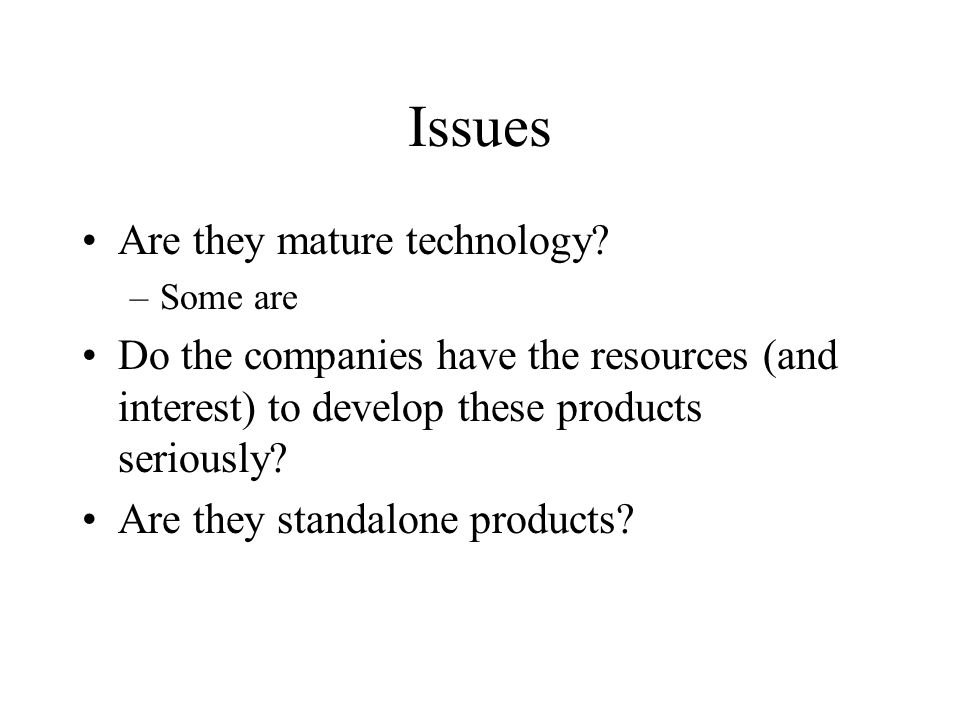 Issues Are they mature technology? –Some are Do the companies have the resources (and interest) to develop these products seriously? Are they standalo