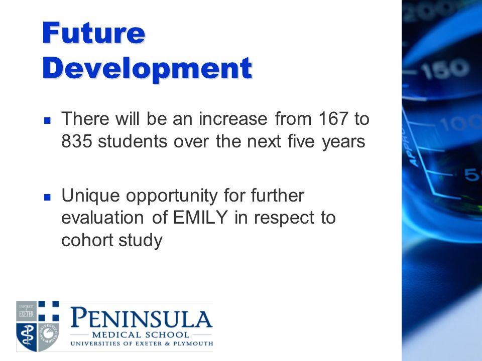 Future Development n There will be an increase from 167 to 835 students over the next five years n Unique opportunity for further evaluation of EMILY in respect to cohort study