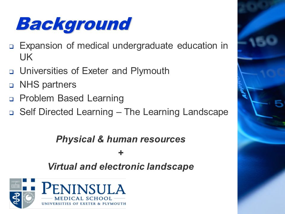 Background Expansion of medical undergraduate education in UK Universities of Exeter and Plymouth NHS partners Problem Based Learning Self Directed Learning – The Learning Landscape Physical & human resources + Virtual and electronic landscape