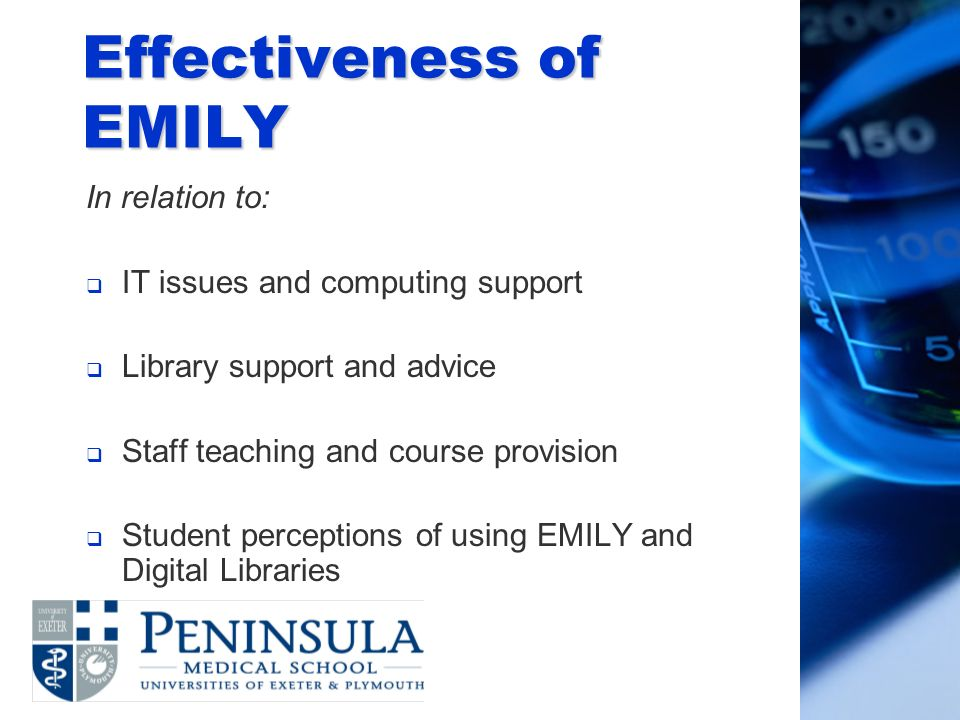 Effectiveness of EMILY In relation to: IT issues and computing support Library support and advice Staff teaching and course provision Student perceptions of using EMILY and Digital Libraries