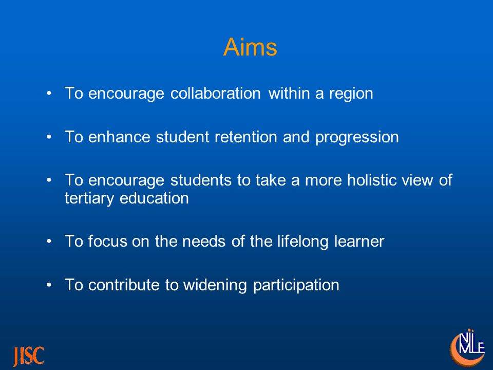 Aims To encourage collaboration within a region To enhance student retention and progression To encourage students to take a more holistic view of tertiary education To focus on the needs of the lifelong learner To contribute to widening participation