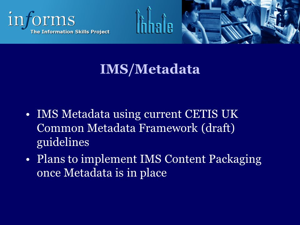 IMS/Metadata IMS Metadata using current CETIS UK Common Metadata Framework (draft) guidelines Plans to implement IMS Content Packaging once Metadata is in place