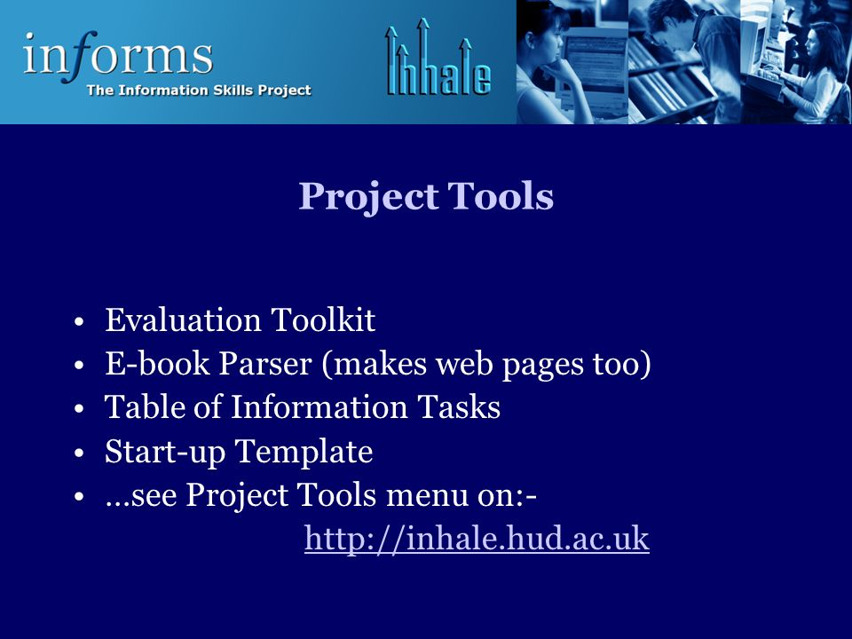 Project Tools Evaluation Toolkit E-book Parser (makes web pages too) Table of Information Tasks Start-up Template …see Project Tools menu on:- http://inhale.hud.ac.uk
