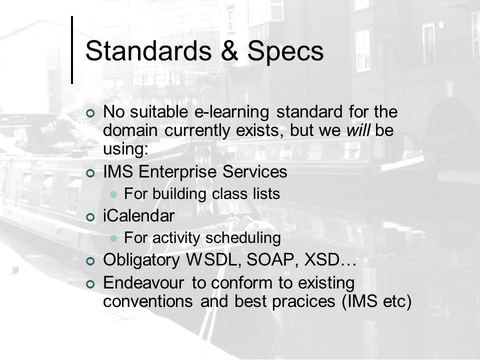 Standards & Specs No suitable e-learning standard for the domain currently exists, but we will be using: IMS Enterprise Services For building class lists iCalendar For activity scheduling Obligatory WSDL, SOAP, XSD… Endeavour to conform to existing conventions and best pracices (IMS etc)