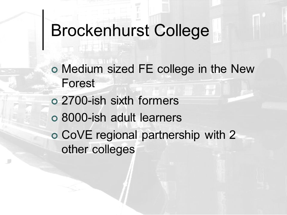 Brockenhurst College Medium sized FE college in the New Forest 2700-ish sixth formers 8000-ish adult learners CoVE regional partnership with 2 other colleges