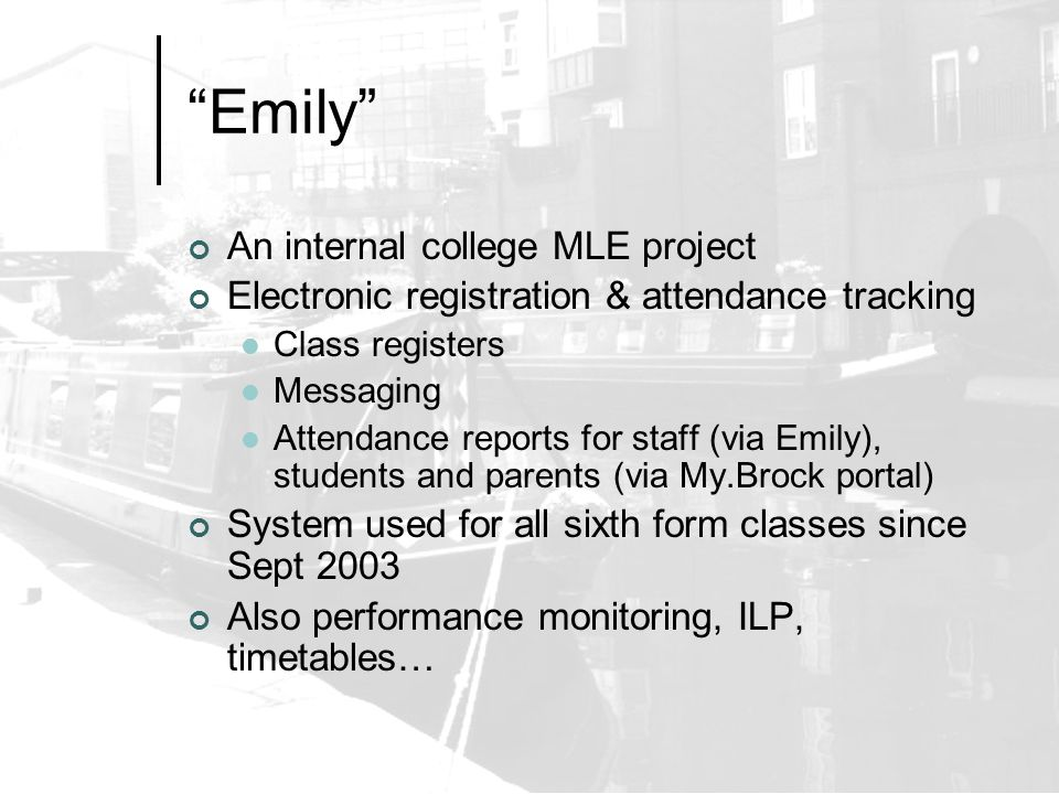 Emily An internal college MLE project Electronic registration & attendance tracking Class registers Messaging Attendance reports for staff (via Emily), students and parents (via My.Brock portal) System used for all sixth form classes since Sept 2003 Also performance monitoring, ILP, timetables…