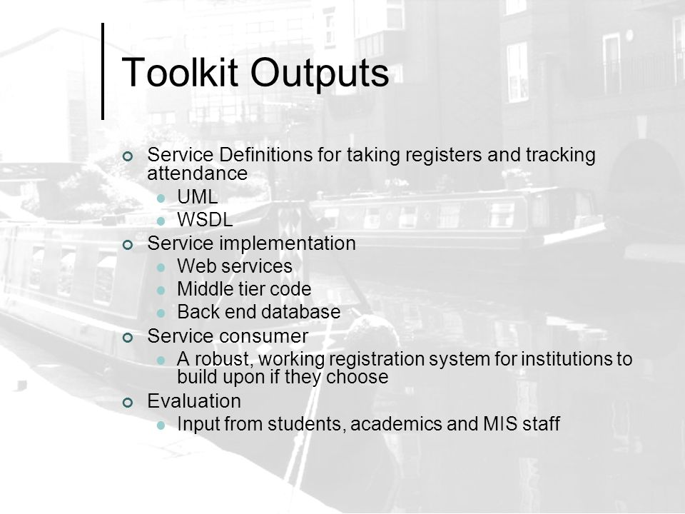 Toolkit Outputs Service Definitions for taking registers and tracking attendance UML WSDL Service implementation Web services Middle tier code Back end database Service consumer A robust, working registration system for institutions to build upon if they choose Evaluation Input from students, academics and MIS staff