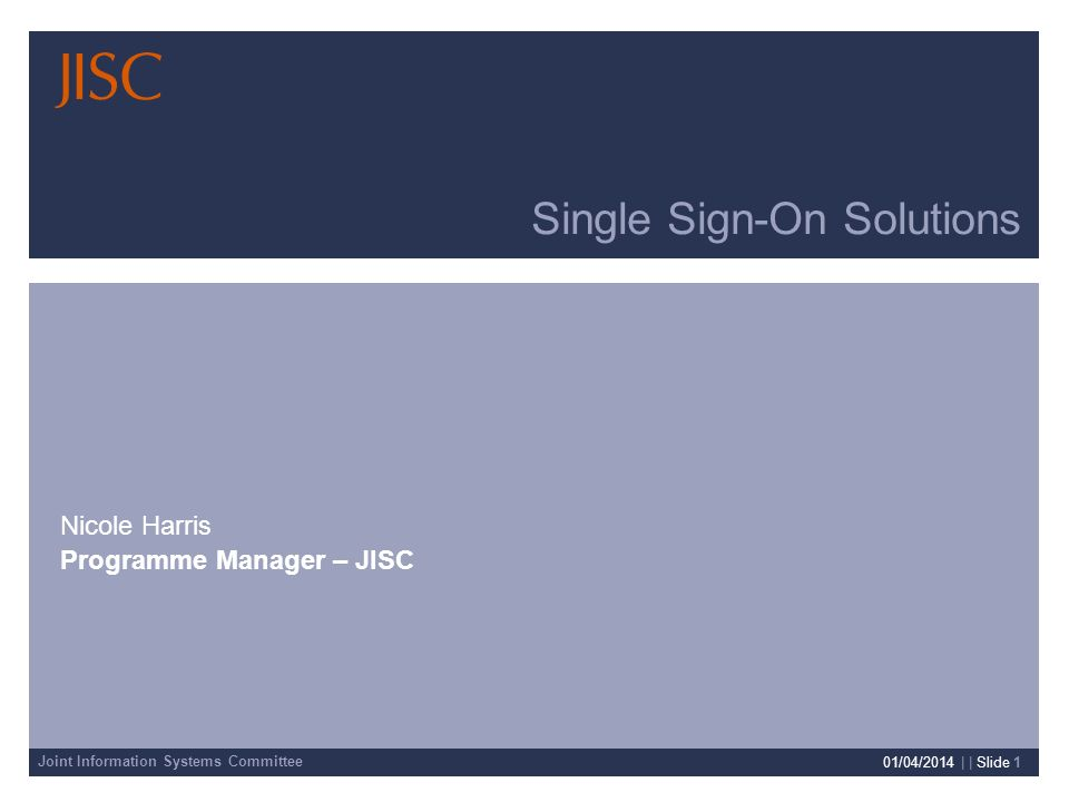 Joint Information Systems Committee 01/04/2014 | | Slide 1 Single Sign-On Solutions Nicole Harris Programme Manager – JISC