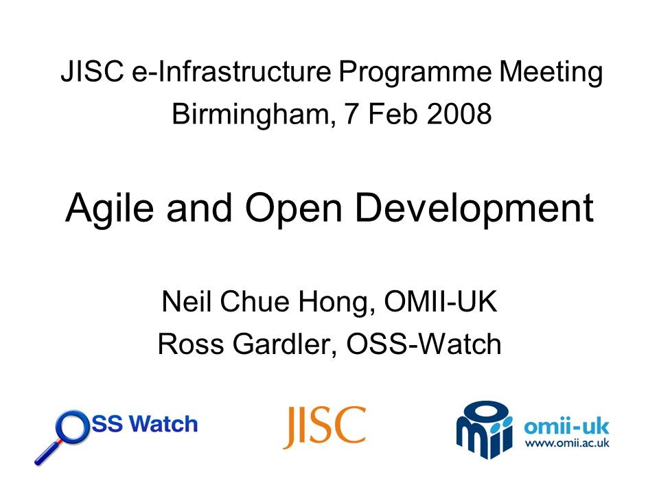 Agile and Open Development Neil Chue Hong, OMII-UK Ross Gardler, OSS-Watch JISC e-Infrastructure Programme Meeting Birmingham, 7 Feb 2008