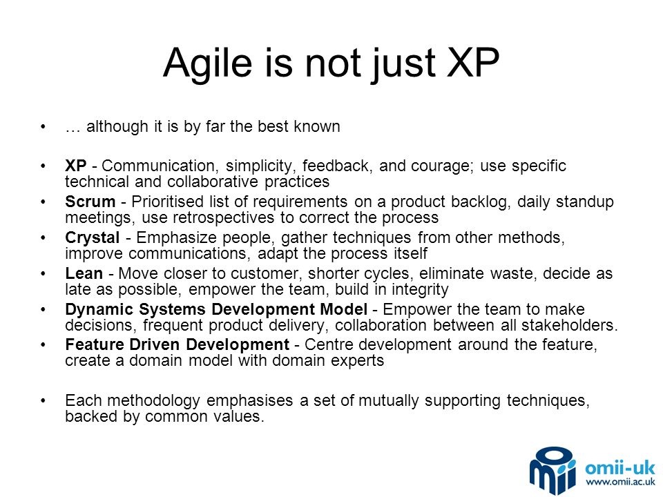 Agile is not just XP … although it is by far the best known XP - Communication, simplicity, feedback, and courage; use specific technical and collaborative practices Scrum - Prioritised list of requirements on a product backlog, daily standup meetings, use retrospectives to correct the process Crystal - Emphasize people, gather techniques from other methods, improve communications, adapt the process itself Lean - Move closer to customer, shorter cycles, eliminate waste, decide as late as possible, empower the team, build in integrity Dynamic Systems Development Model - Empower the team to make decisions, frequent product delivery, collaboration between all stakeholders.