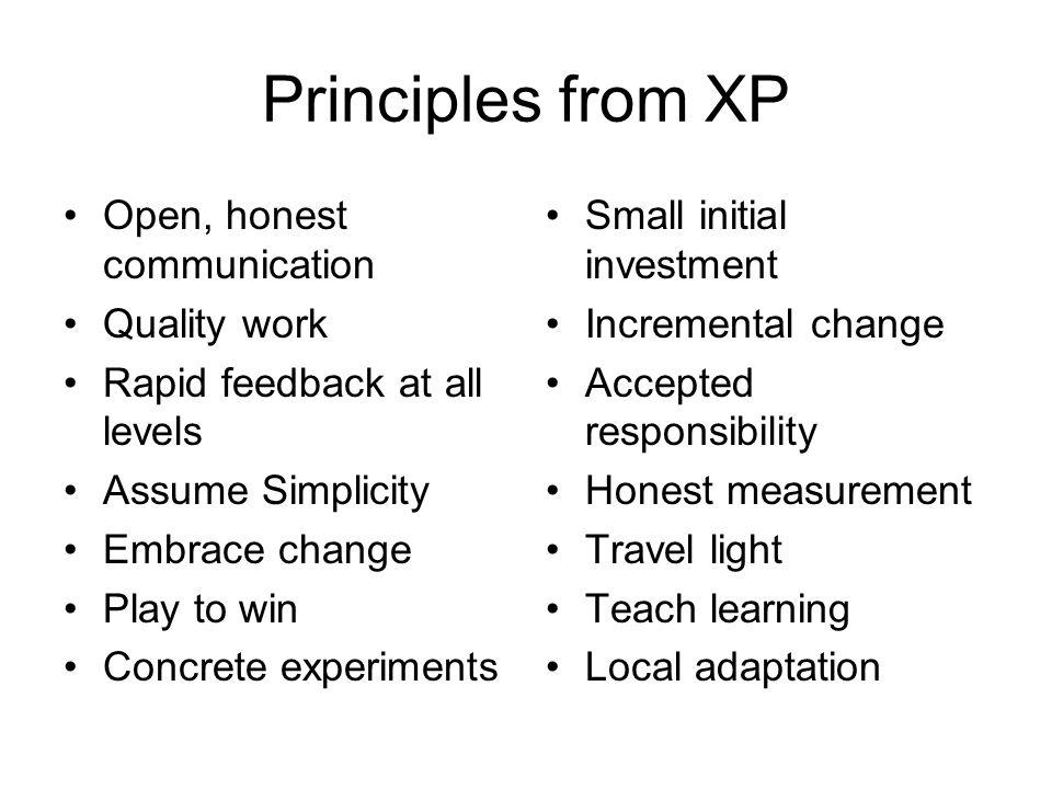 Principles from XP Open, honest communication Quality work Rapid feedback at all levels Assume Simplicity Embrace change Play to win Concrete experiments Small initial investment Incremental change Accepted responsibility Honest measurement Travel light Teach learning Local adaptation