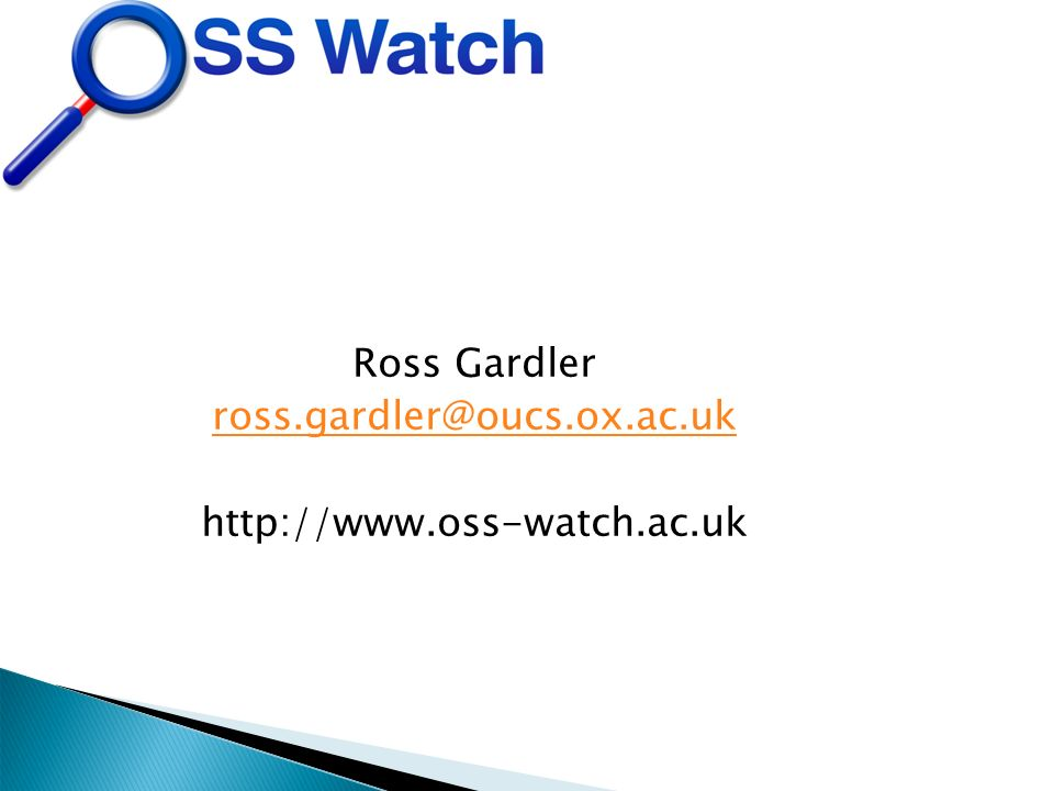 Ross Gardler ross.gardler@oucs.ox.ac.uk http://www.oss-watch.ac.uk
