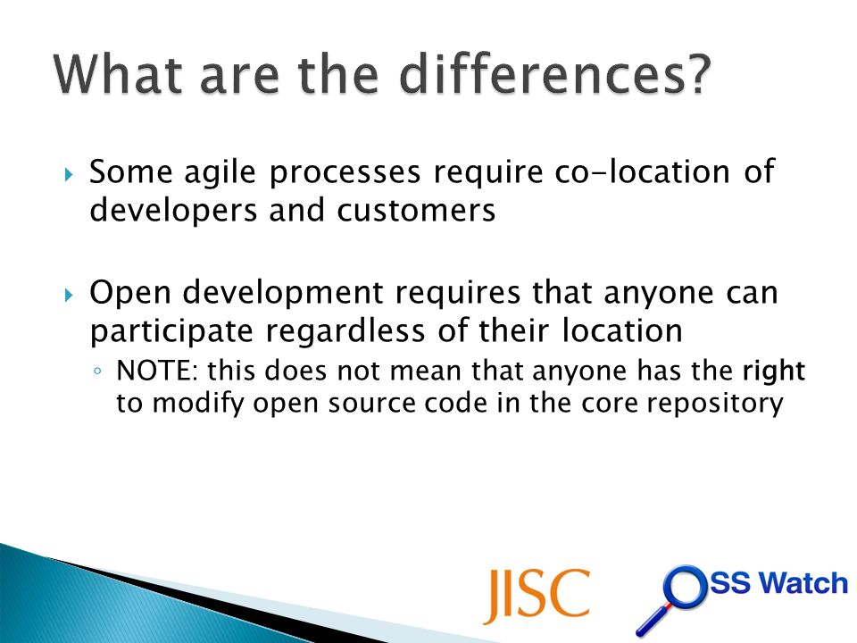 Some agile processes require co-location of developers and customers Open development requires that anyone can participate regardless of their location NOTE: this does not mean that anyone has the right to modify open source code in the core repository
