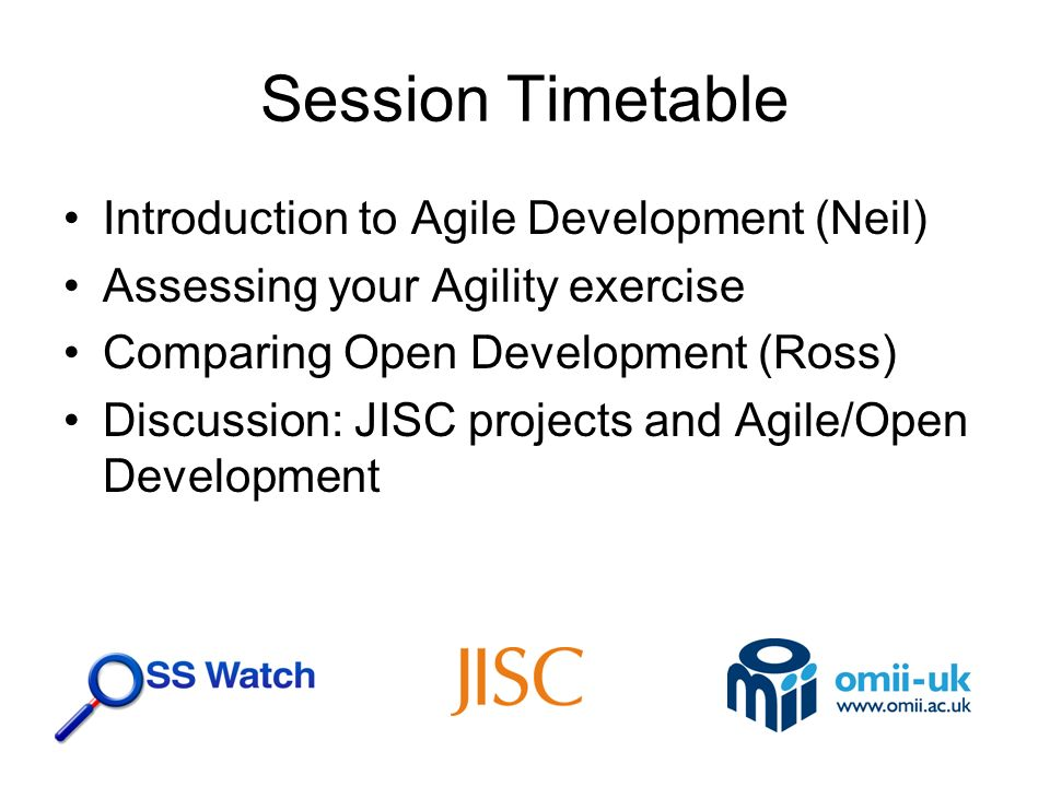 Session Timetable Introduction to Agile Development (Neil) Assessing your Agility exercise Comparing Open Development (Ross) Discussion: JISC projects and Agile/Open Development