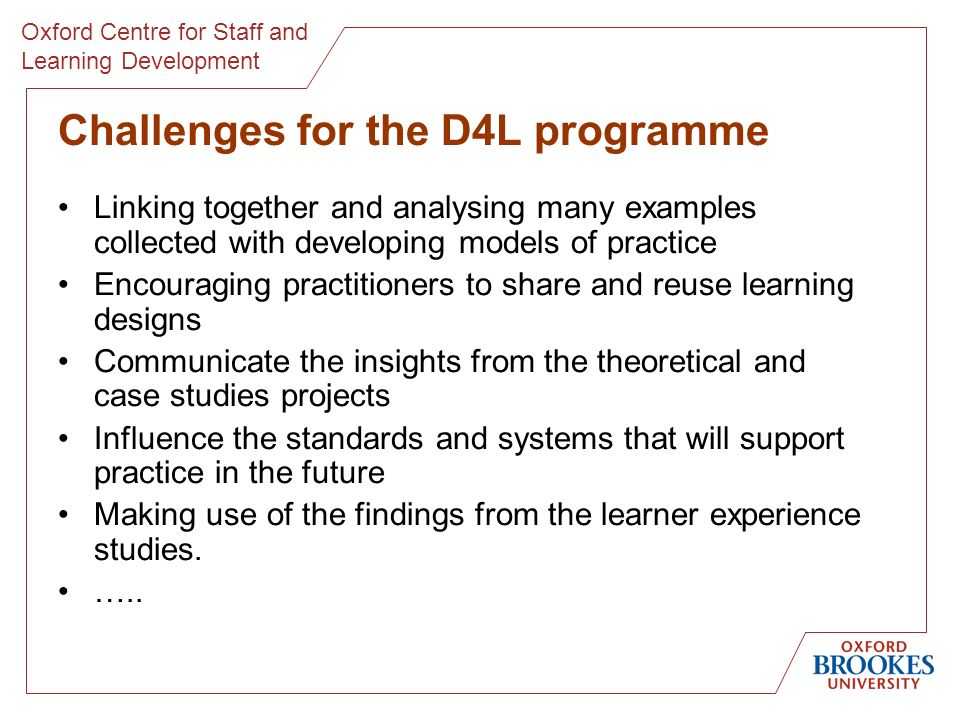 Oxford Centre for Staff and Learning Development Challenges for the D4L programme Linking together and analysing many examples collected with developing models of practice Encouraging practitioners to share and reuse learning designs Communicate the insights from the theoretical and case studies projects Influence the standards and systems that will support practice in the future Making use of the findings from the learner experience studies.