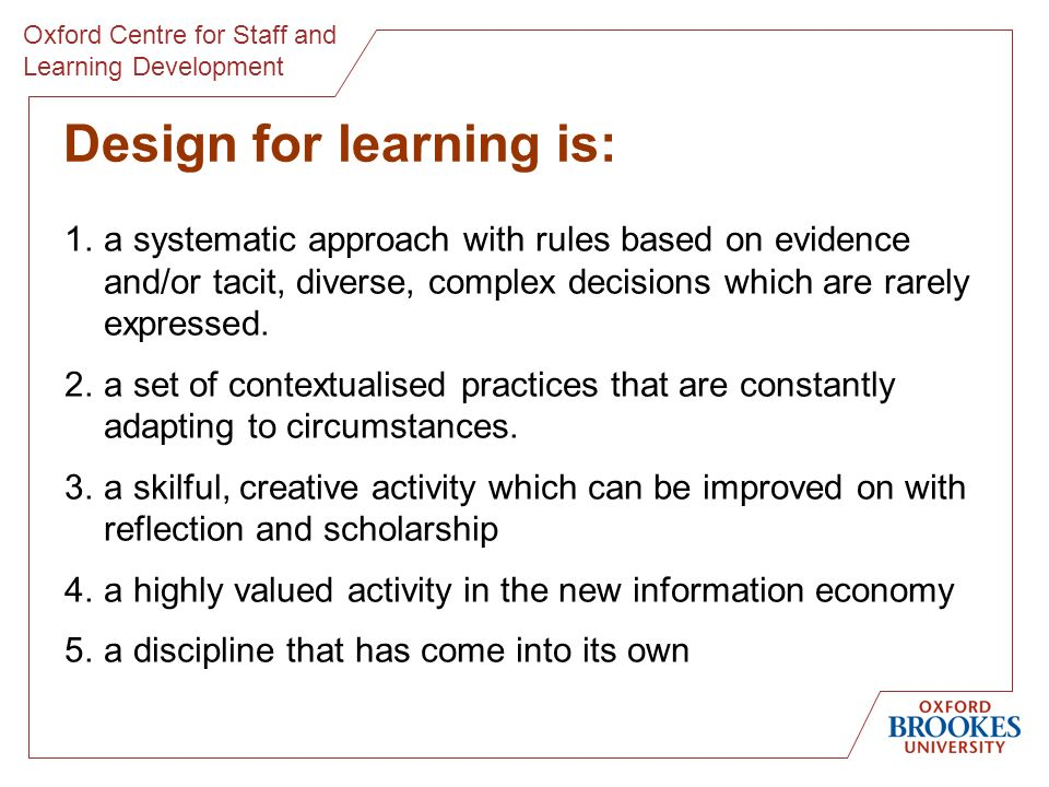 Oxford Centre for Staff and Learning Development Design for learning is: 1.a systematic approach with rules based on evidence and/or tacit, diverse, complex decisions which are rarely expressed.