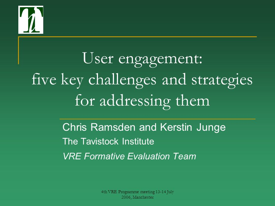 4th VRE Programme meeting 13-14 July 2006, Manchester User engagement: five key challenges and strategies for addressing them Chris Ramsden and Kerstin Junge The Tavistock Institute VRE Formative Evaluation Team