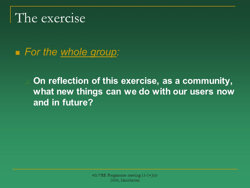 4th VRE Programme meeting 13-14 July 2006, Manchester The exercise For the whole group: On reflection of this exercise, as a community, what new things can we do with our users now and in future?