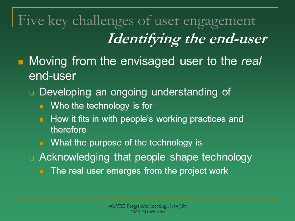 4th VRE Programme meeting 13-14 July 2006, Manchester Five key challenges of user engagement Identifying the end-user Moving from the envisaged user to the real end-user Developing an ongoing understanding of Who the technology is for How it fits in with peoples working practices and therefore What the purpose of the technology is Acknowledging that people shape technology The real user emerges from the project work