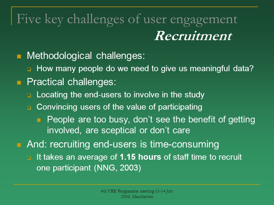 4th VRE Programme meeting 13-14 July 2006, Manchester Five key challenges of user engagement Recruitment Methodological challenges: How many people do we need to give us meaningful data.