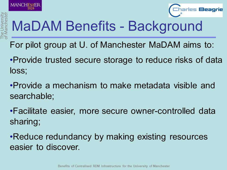 Benefits of Centralised RDM Infrastructure for the University of Manchester MaDAM Benefits - Background For pilot group at U. of Manchester MaDAM aims
