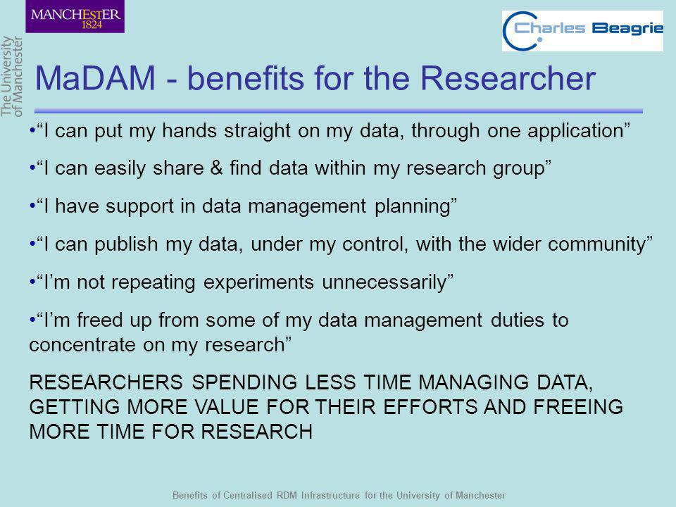 Benefits of Centralised RDM Infrastructure for the University of Manchester MaDAM - benefits for the Researcher I can put my hands straight on my data