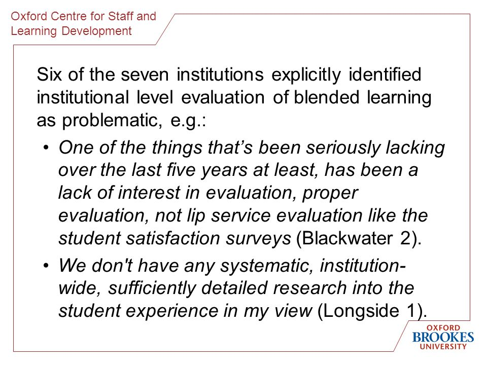 Oxford Centre for Staff and Learning Development Six of the seven institutions explicitly identified institutional level evaluation of blended learning as problematic, e.g.: One of the things thats been seriously lacking over the last five years at least, has been a lack of interest in evaluation, proper evaluation, not lip service evaluation like the student satisfaction surveys (Blackwater 2).