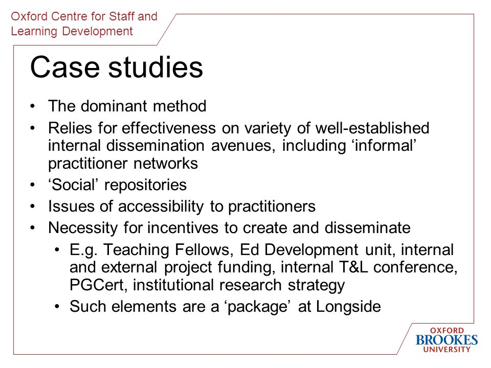 Oxford Centre for Staff and Learning Development Case studies The dominant method Relies for effectiveness on variety of well-established internal dissemination avenues, including informal practitioner networks Social repositories Issues of accessibility to practitioners Necessity for incentives to create and disseminate E.g.