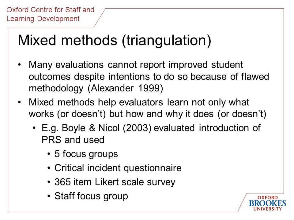 Oxford Centre for Staff and Learning Development Mixed methods (triangulation) Many evaluations cannot report improved student outcomes despite intentions to do so because of flawed methodology (Alexander 1999) Mixed methods help evaluators learn not only what works (or doesnt) but how and why it does (or doesnt) E.g.